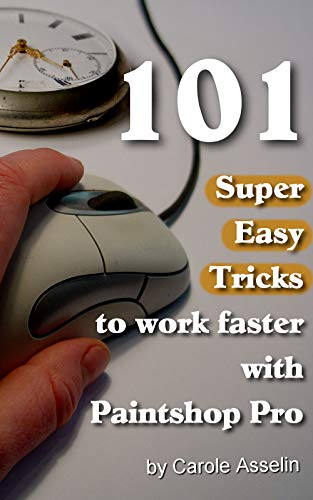 101 Super Easy Tricks to Work Faster with Paintshop Pro (Tips and Tricks to Work Faster with...